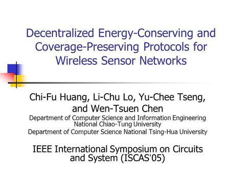 Decentralized Energy-Conserving and Coverage-Preserving Protocols for Wireless Sensor Networks Chi-Fu Huang, Li-Chu Lo, Yu-Chee Tseng, and Wen-Tsuen Chen.