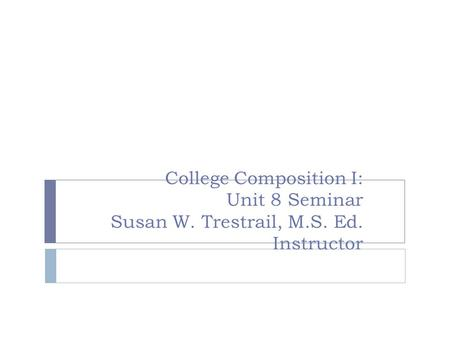 College Composition I: Unit 8 Seminar Susan W. Trestrail, M.S. Ed. Instructor.