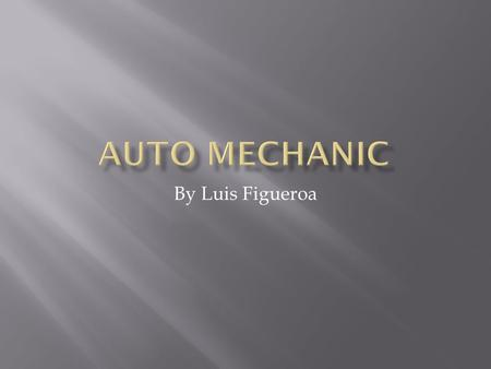 By Luis Figueroa.  The job I am interested in is mechanic because I think fixing cars is really cool and interesting in how the car works.  Also my.