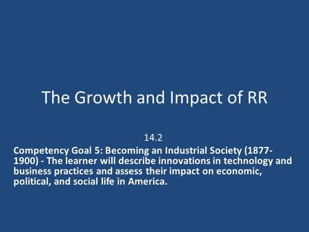 The Growth and Impact of RR 14.2 Competency Goal 5: Becoming an Industrial Society (1877- 1900) - The learner will describe innovations in technology and.