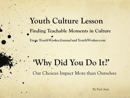 Youth Culture Lesson Finding Teachable Moments in Culture From YouthWorker Journal and YouthWorker.com 'Why Did You Do It?' Our Choices Impact More than.