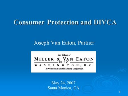 1 Consumer Protection and DIVCA Joseph Van Eaton, Partner May 24, 2007 Santa Monica, CA.
