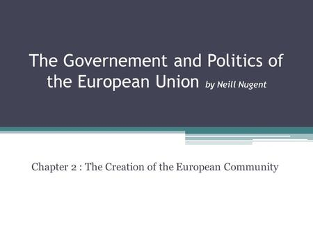 The Governement and Politics of the European Union by Neill Nugent Chapter 2 : The Creation of the European Community.
