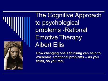 The Cognitive Approach to psychological problems -Rational Emotive Therapy Albert Ellis How changing one's thinking can help to overcome emotional problems.