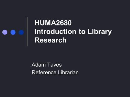 HUMA2680 Introduction to Library Research Adam Taves Reference Librarian.