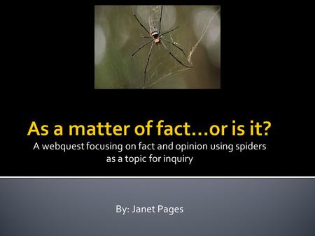 A webquest focusing on fact and opinion using spiders as a topic for inquiry By: Janet Pages.
