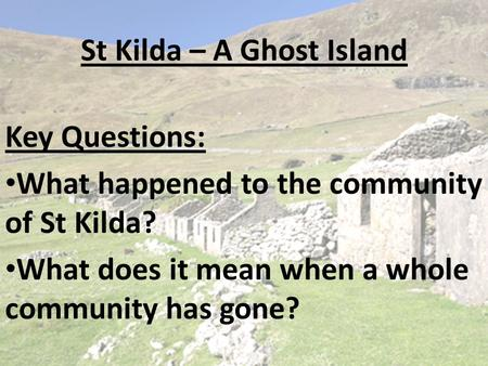St Kilda – A Ghost Island Key Questions: What happened to the community of St Kilda? What does it mean when a whole community has gone?