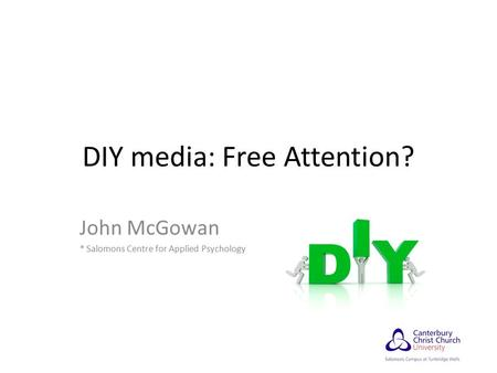 DIY media: Free Attention? John McGowan * Salomons Centre for Applied Psychology.