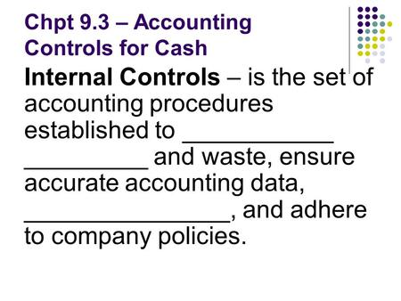Chpt 9.3 – Accounting Controls for Cash Internal Controls – is the set of accounting procedures established to ___________ _________ and waste, ensure.