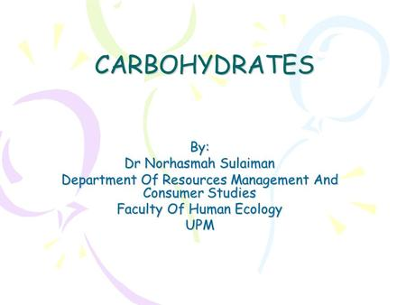 CARBOHYDRATES By: Dr Norhasmah Sulaiman Department Of Resources Management And Consumer Studies Faculty Of Human Ecology UPM.