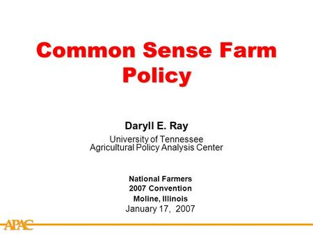 APCA Common Sense Farm Policy Daryll E. Ray University of Tennessee Agricultural Policy Analysis Center National Farmers 2007 Convention Moline, Illinois.