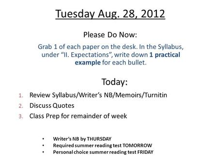 "Tuesday Aug. 28, 2012 Please Do Now: Grab 1 of each paper on the desk. In the Syllabus, under ""II. Expectations"", write down 1 practical example for each."