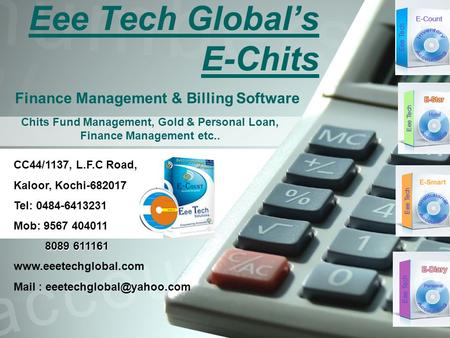 Eee Tech Global's E-Chits Finance Management & Billing Software CC44/1137, L.F.C Road, Kaloor, Kochi-682017 Tel: 0484-6413231 Mob: 9567 404011 8089 611161.