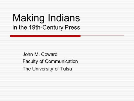 Making Indians in the 19th-Century Press John M. Coward Faculty of Communication The University of Tulsa.