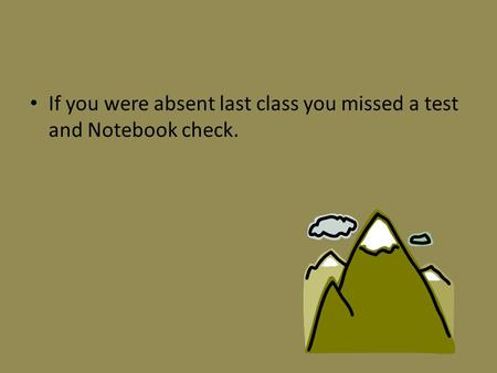 If you were absent last class you missed a test and Notebook check.