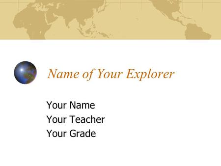 Name of Your Explorer Your Name Your Teacher Your Grade.