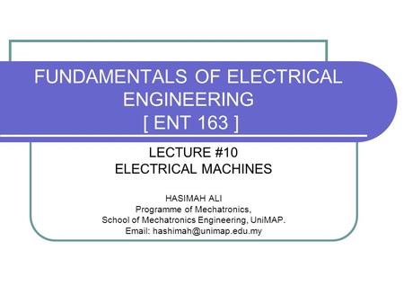 FUNDAMENTALS OF ELECTRICAL ENGINEERING [ ENT 163 ] LECTURE #10 ELECTRICAL MACHINES HASIMAH ALI Programme of Mechatronics, School of Mechatronics Engineering,