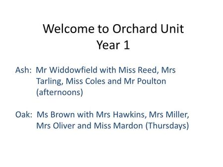 Welcome to Orchard Unit Year 1 Ash: Mr Widdowfield with Miss Reed, Mrs Tarling, Miss Coles and Mr Poulton (afternoons) Oak: Ms Brown with Mrs Hawkins,