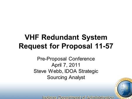 VHF Redundant System Request for Proposal 11-57 Pre-Proposal Conference April 7, 2011 Steve Webb, IDOA Strategic Sourcing Analyst.