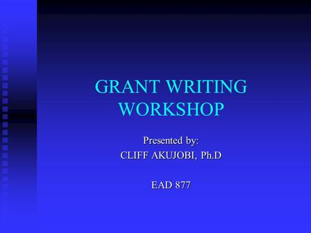 GRANT WRITING WORKSHOP Presented by: CLIFF AKUJOBI, Ph.D EAD 877.