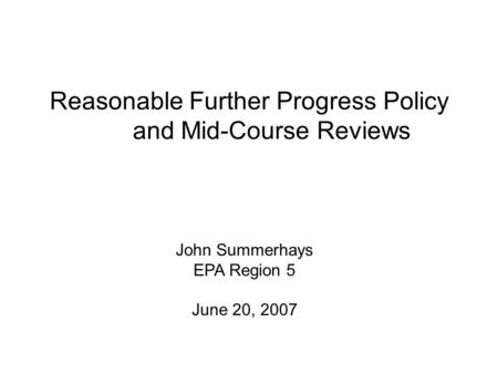 Reasonable Further Progress Policy and Mid-Course Reviews John Summerhays EPA Region 5 June 20, 2007.