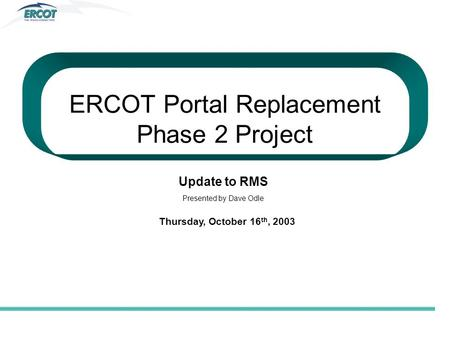 ERCOT Portal Replacement Phase 2 Project Update to RMS Presented by Dave Odle Thursday, October 16 th, 2003.