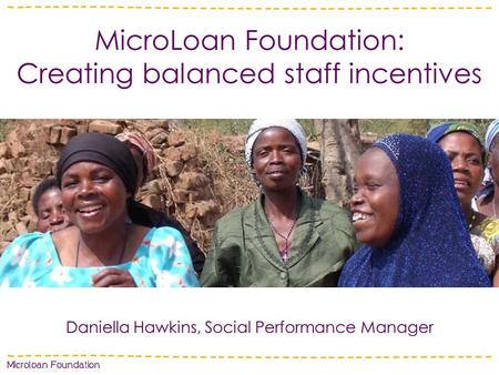 MicroLoan Foundation: Creating balanced staff incentives Daniella Hawkins, Social Performance Manager.