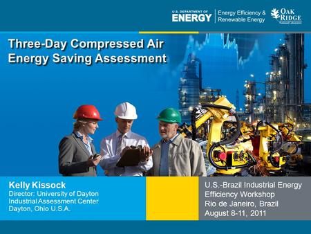 Program Name or Ancillary Texteere.energy.gov Three-Day Compressed Air Energy Saving Assessment Kelly Kissock Director: University of Dayton Industrial.