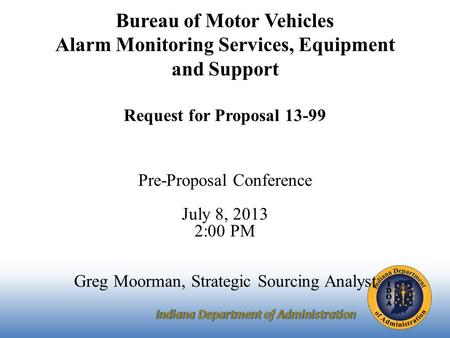Bureau of Motor Vehicles Alarm Monitoring Services, Equipment and Support Request for Proposal 13-99 Pre-Proposal Conference July 8, 2013 2:00 PM Greg.