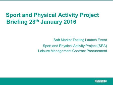 Sport and Physical Activity Project Briefing 28 th January 2016 Soft Market Testing Launch Event Sport and Physical Activity Project (SPA) Leisure Management.