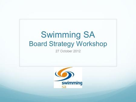 Swimming SA Board Strategy Workshop 27 October 2012.