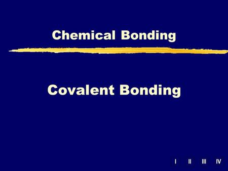 IIIIIIIV Chemical Bonding Covalent Bonding. IONIC COVALENT Bond Formation Type of Structure Solubility in Water Electrical Conductivity Other Properties.
