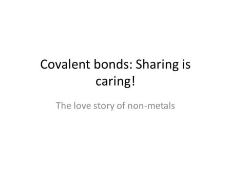 Covalent bonds: Sharing is caring!