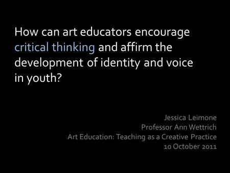 How can art educators encourage critical thinking and affirm the development of identity and voice in youth? Jessica Leimone Professor Ann Wettrich Art.