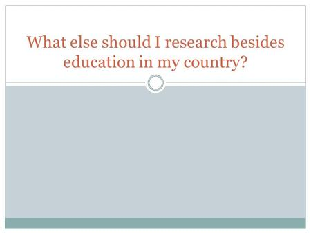 What else should I research besides education in my country?