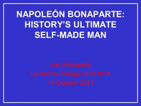 NAPOLEÓN BONAPARTE: HISTORY'S ULTIMATE SELF-MADE MAN Jim Werbaneth La Roche College HIST1014 14 October 2011.