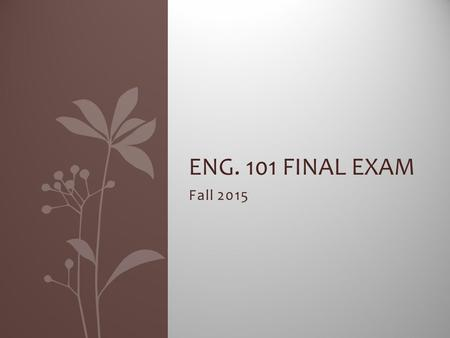 Fall 2015 ENG. 101 FINAL EXAM. Format of the exam You will have one class period to plan and write your essay. Each hour will receive three prompts. You.