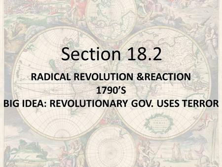 RADICAL REVOLUTION &REACTION 1790'S BIG IDEA: REVOLUTIONARY GOV. USES TERROR Section 18.2.