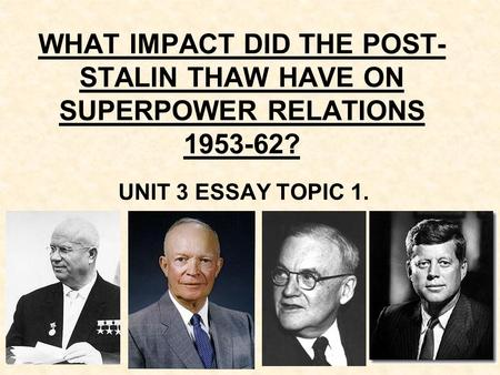 WHAT IMPACT DID THE POST- STALIN THAW HAVE ON SUPERPOWER RELATIONS 1953-62? UNIT 3 ESSAY TOPIC 1.