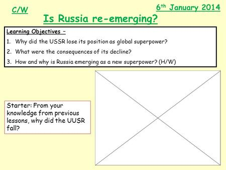 6 th January 2014 Is Russia re-emerging? Learning Objectives – 1.Why did the USSR lose its position as global superpower? 2.What were the consequences.