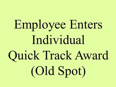 Employee Enters Individual Quick Track Award (Old Spot)