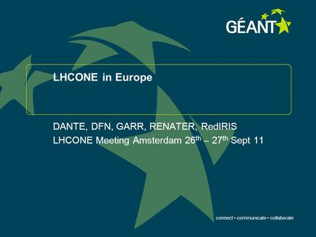 Connect communicate collaborate LHCONE in Europe DANTE, DFN, GARR, RENATER, RedIRIS LHCONE Meeting Amsterdam 26 th – 27 th Sept 11.
