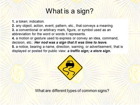 What is a sign? 1. a token; indication. 2. any object, action, event, pattern, etc., that conveys a meaning. 3. a conventional or arbitrary mark, figure,