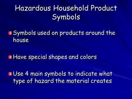 Hazardous Household Product Symbols Symbols used on products around the house Have special shapes and colors Use 4 main symbols to indicate what type of.