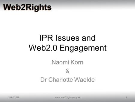 IPR Issues and Web2.0 Engagement Naomi Korn & Dr Charlotte Waelde 18/02/20161www.web2rights.org.uk.