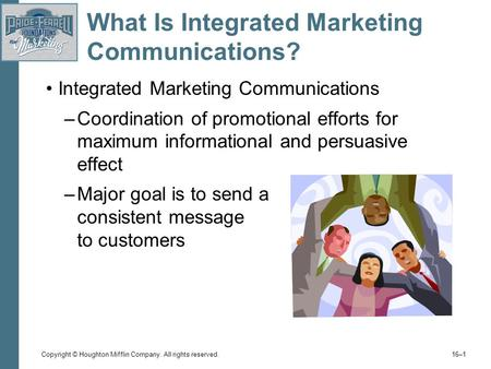 Copyright © Houghton Mifflin Company. All rights reserved. 16–1 What Is Integrated Marketing Communications? Integrated Marketing Communications –Coordination.