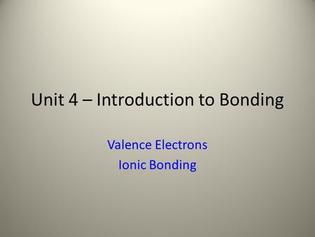 Unit 4 – Introduction to Bonding Valence Electrons Ionic Bonding.