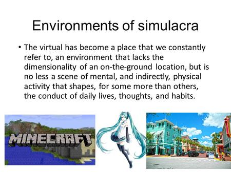 Environments of simulacra The virtual has become a place that we constantly refer to, an environment that lacks the dimensionality of an on-the-ground.