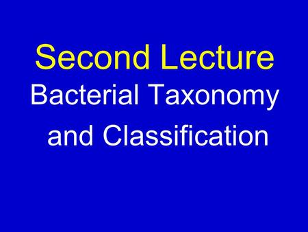 Second Lecture Bacterial Taxonomy and Classification.