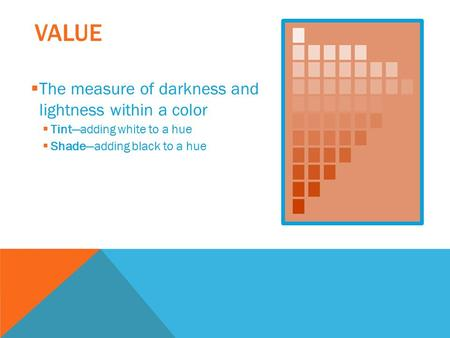 VALUE  The measure of darkness and lightness within a color  Tint—adding white to a hue  Shade—adding black to a hue.